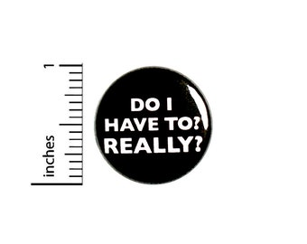 Do I Have To? Really? // Funny Button // Pin for Backpacks Jackets I Don't Want To // Pinback // Sarcastic Humor Pin 1 Inch 91-3
