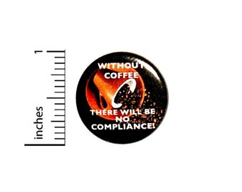 Without Coffee There Will Be No Compliance Button // Morning Humor Pin // Jacket Backpack Pin // Pinback Button 1 Inch 16-11