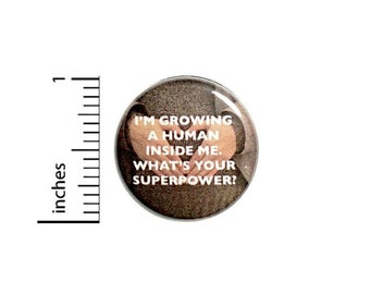 Mother To Be Button // I'm Growing A Human What's Your Superpower Pinback // for Baby Shower Favors Gift Pin // 1 Inch 15-12