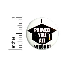Funny Graduation Button Backpack Pin Grad Gift I Proved You All Wrong Sarcastic Random Humor High School College 1 Inch #64-27