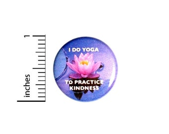 Button I Do Yoga To Practice Kindness Pinback // Lotus Flower // Backpack or Yoga Bag Pin // 1 Inch 9-30