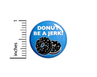 Funny Bad Puns Button Donut Be A Jerk Random Funny Jacket Backpack Pin 1 Inch #50-22 -
