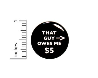 Funny Button That Guy Owes Me 5 Dollars Random Jacket Backpack Pin Nerdy Pinback 1 Inch -