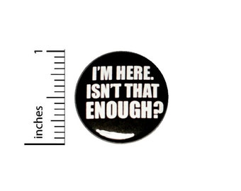I'm Here Isn't That Enough? // Button Pin // Backpack Jacket Pin // Pinback 1 Inch #2-24