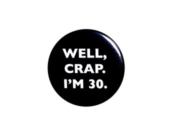 Funny Button, 30th Birthday, Joke Pin, Well Crap I'm 30, Surprise Party, Pin Button, Gift, Small 1 Inch, or Large 2.25 Inch