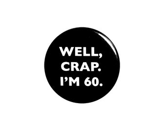 Funny Button, 60th Birthday, Joke Pin, Well Crap I'm 60, Surprise Party, Pin Button, Gift, Small 1 Inch, or Large 2.25 Inch