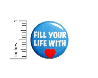 Fill Your Life With Love Button // Kindness Pinback // Backpack or Jacket Pin // 1 Inch 90-25