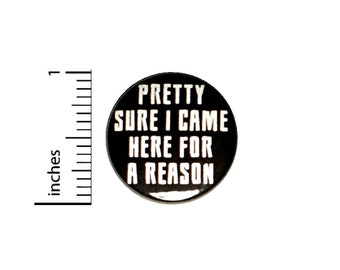 Pretty Sure I Came Here For A Reason Button Backpack or Jacket Pinback Work Humor Pin 1 Inch 8-13