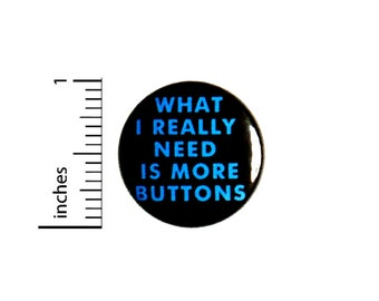 What I Really Need Is More Buttons Button // Backpack or Jacket Pinback // Lapel Cool Brooch Badge Cute // Pin 1 Inch 6-2