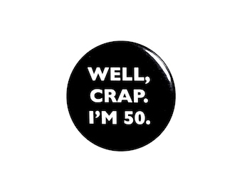 Funny Button, 50th Birthday, Joke Pin, Well Crap I'm 50, Surprise Party, Pin Button, Gift, Small 1 Inch, or Large 2.25 Inch