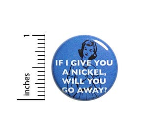 Funny Button If I Give You A Nickel Will You Go Away Vintage Style Pin 1 Inch #39-7