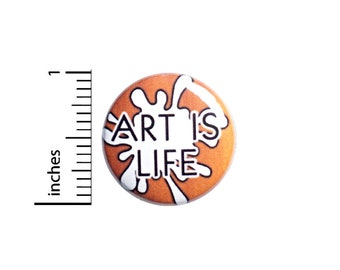 Art Is Life Button Pin or Fridge Magnet, Backpack Pin, Lapel Pin, Artist Pin, Pin-Back, Button Cool, Artistic Gift, 1 Inch SP2-5-2