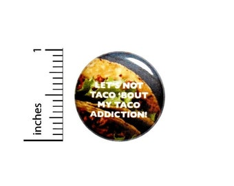 Funny Taco Button, Backpack Pin, Let's Not Taco 'Bout My Taco Addiction, Foodie Pinback, Taco Party Favor, Fiesta Favor, Humor 1 Inch 2-26