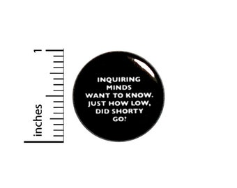 How Low Did Shorty Go Button // for Backpack or Jacket Pinback // Fan Pin 1 Inch 11-17