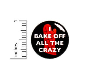 Funny Button I Bake Off All The Crazy Baking Gift Funny Sarcastic Pin 1 Inch #50-16
