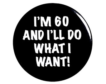 Funny Button, 60th Birthday, Joke Pin, I'm 60 and I'll Do What I Want, Surprise Party, Pin Button, Gift, Small 1 Inch, or Large 2.25 Inch