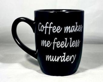 Coffee Makes Me Feel Less Murdery, Coffee Lover, True Crime Lover, Coffee Obsessed, True Crime Mug, More Coffee Mug, Less Talking Mug
