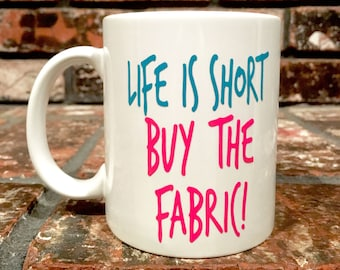 LIFE is SHORT buy the FABRIC coffee mug, coffee cup, quilters gift, sewing mug, quilters mug, gift for quilter, gift for her, 12 oz mug