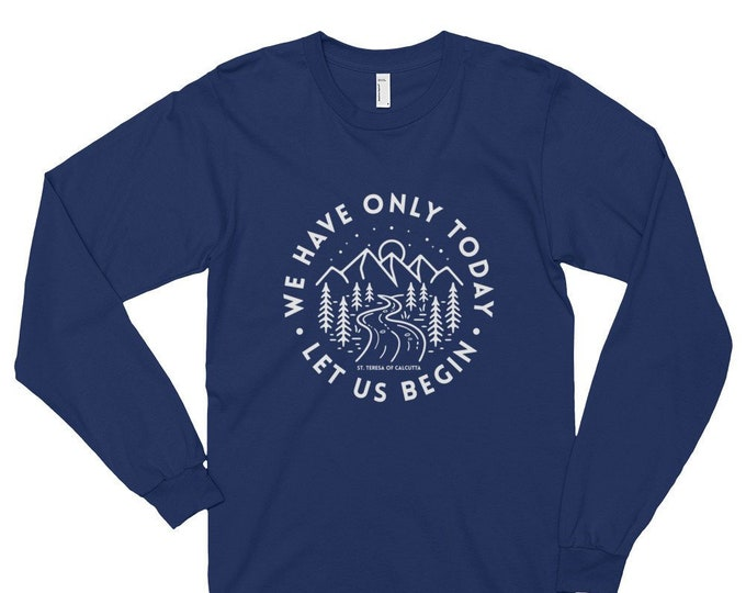 We Have Only Today Let us Begin Long Sleeve T-shirt (unisex)