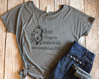 20e36b5da3 I Forgot to Socialize the Kids! Said No Homeschool Mom Ever.. Ladies  Slouchy Tee