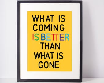 What is coming is better than what is gone | Inpirational art print