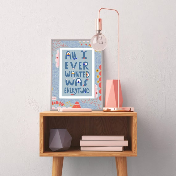 All I Ever Wanted Was Everything Art Print