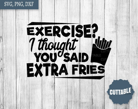 Exercise quote SVG, Exercise, I thought you said extra fries cut files, anti gym quote svg, exercise svg, cricut, silhouette, commercial use