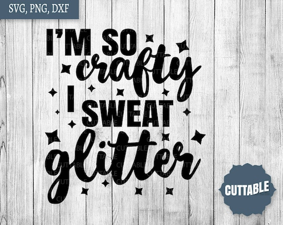 I M So Crafty I Sweat Glitter Svg Cut File Crafty Quote Etsy