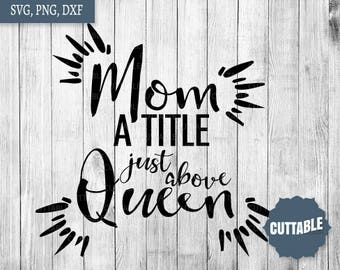 Mom a title just above queen svg cut files, mom life svg cricut, commercial use, mom is queen dxf silhouette and cricut, queen mom svg