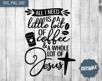Coffee and Jesus SVG cut file, All I need is a little bit of coffee and a whole lot of Jesus, coffee quote svg, dxf, png, commercial use