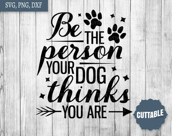 Dog Quote Svg Cut File Be The Person Your Dog Thinks You Are Etsy