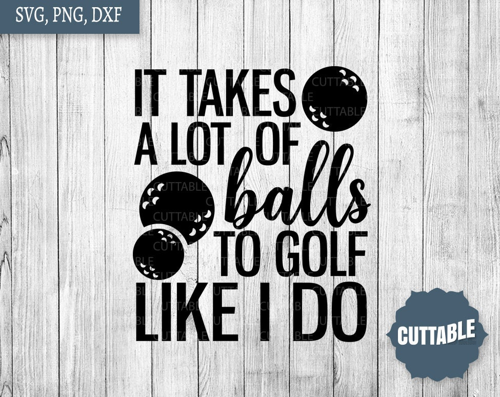 Download Golf SVG cut file it takes a lot of balls to golf like I ...