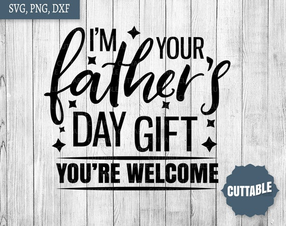 Father S Day Cut File I M Your Father S Day Gift Etsy