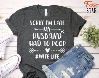 efaadaacf1 Sorry I'm Late My Husband Had To Poop #Wife Life, Funny Newly Wed, T-Shirt