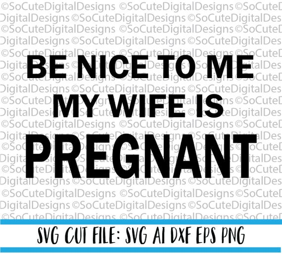 Be Nice To Me My Wife Is Pregnant Svg File Father S Day Etsy