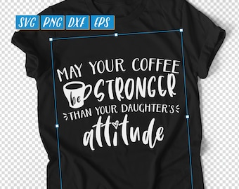 May Your Coffee Be Stronger Than Your Daughter's Attitude SVG, DXF Cut File, Parenting SVG, Mom Daughter svg, Coffee Stronger svg, Father