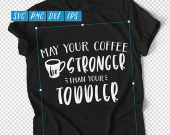 May Your Coffee Be Stronger Than Your Toddler SVG, New Mom Shirt, New Mom Mug, Coffee Quote SVG, Funny Mom Shirt SVG, New Dad Shirt Cut File