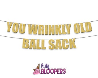 You WRINKLY OLD BALLSACK