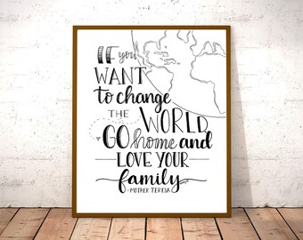 If You Want To Change the World, Go Home And Love Your Family, Mother Teresa Quote, Inspirational, Printable, Instant Download PDF/JPG Files