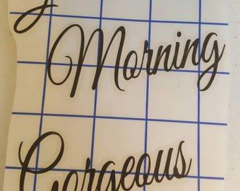 Good morning gorgeous  vinyl decal