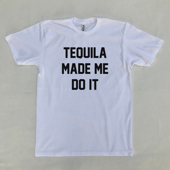 Tequila Made Me Do It T Shirt Funny Shirts
