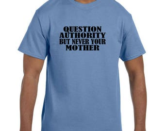 Funny Humor Tshirt Question Authority But Never Your Mother model xx10253