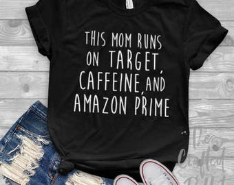 This Mom Runs on Coffee Target and Amazon Prime Shirt / Mother's Day Gift / Mom Shirt / Gifts for Moms / New Mom Gift / Mother Shirt