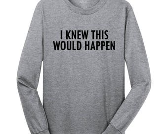 I Knew This Would Happen - Long Sleeve