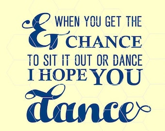 And when you get the chance to sit it out or dance I hope you dance in svg, dxf, png,format. Instant download