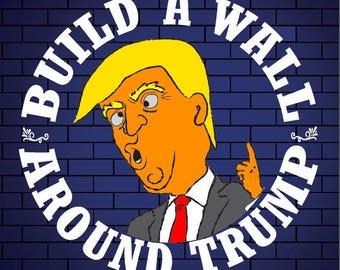Anti-Trump Political Sticker - Build a Wall - Around Trump!