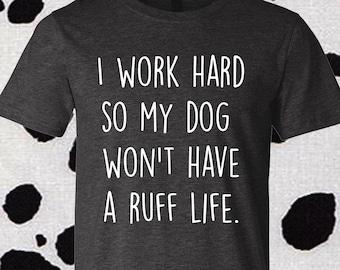 Ruff Life, Dog Shirt, I work hard, Dog Lover, Dog Mom, Dog Dad, Dog freak