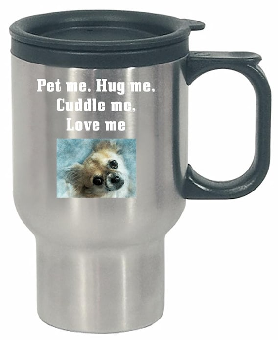 A Chihuahua Asking You To Pet me, Hug me, Cuddle Me, Love Me - Stainless  Steel Travel Mug