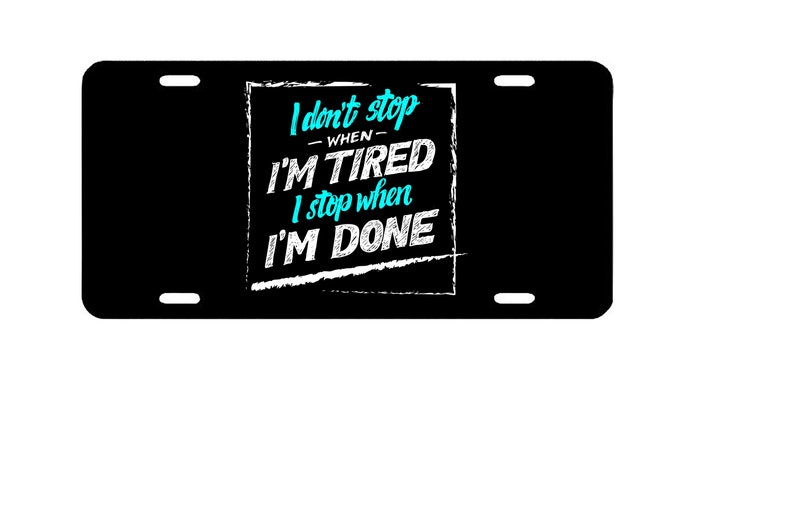 I Don/'t Stop When I Am Tired I Stop When I Am Done Quote  Novelty Vanity Metal License Plate 6  x 12