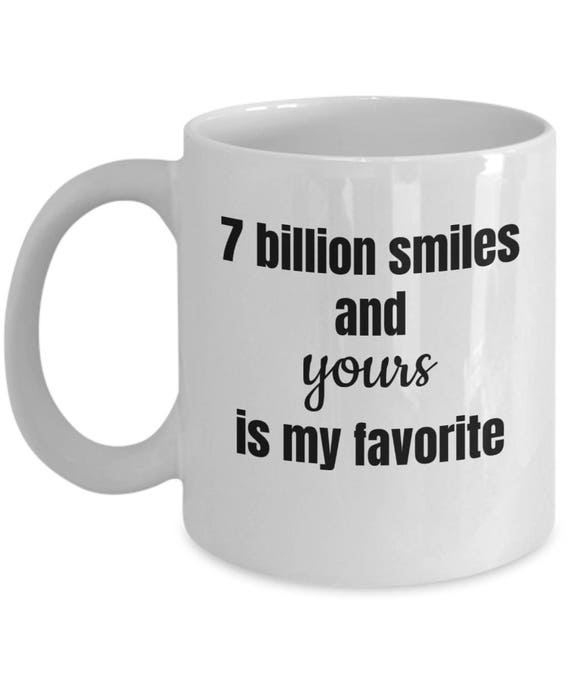 Cute Coffee Mug 7 Billion Smiles And Yours Is My Favorite Etsy